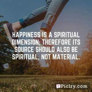 Happiness is a spiritual dimension; therefore its source should also be spiritual, not material.