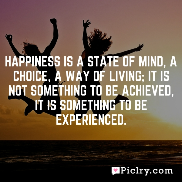 Happiness is a state of mind, a choice, a way of living; it is not something to be achieved, it is something to be experienced.