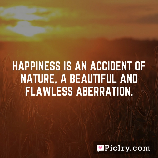 Happiness is an accident of nature, a beautiful and flawless aberration.