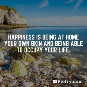 Happiness is being at home your own skin and being able to occupy your life.