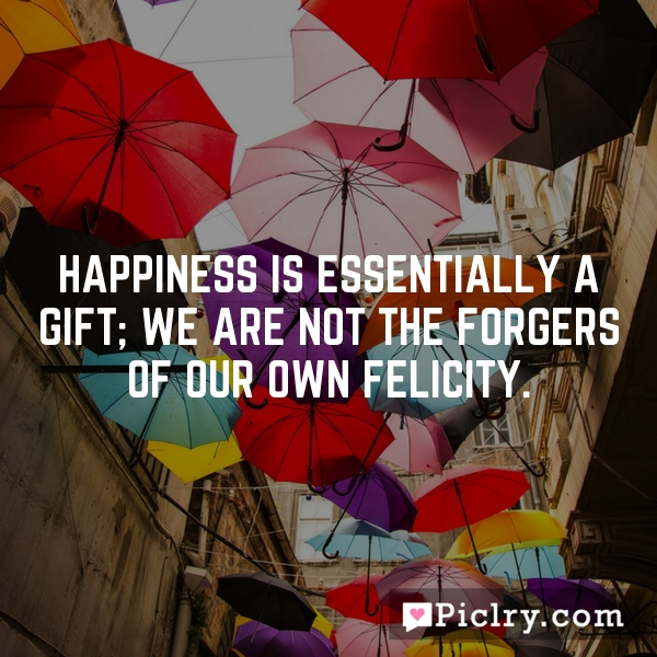 Happiness is essentially a gift; we are not the forgers of our own felicity.