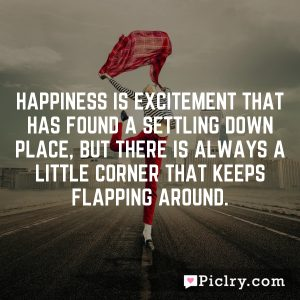 Happiness is excitement that has found a settling down place, but there is always a little corner that keeps flapping around.