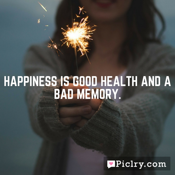 Happiness is good health and a bad memory.