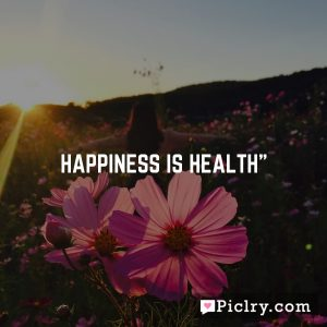 """Happiness is health"""""""