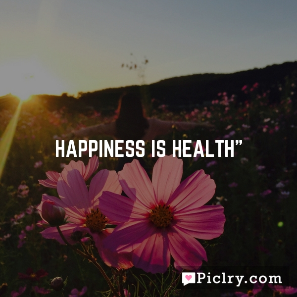 Happiness is health""