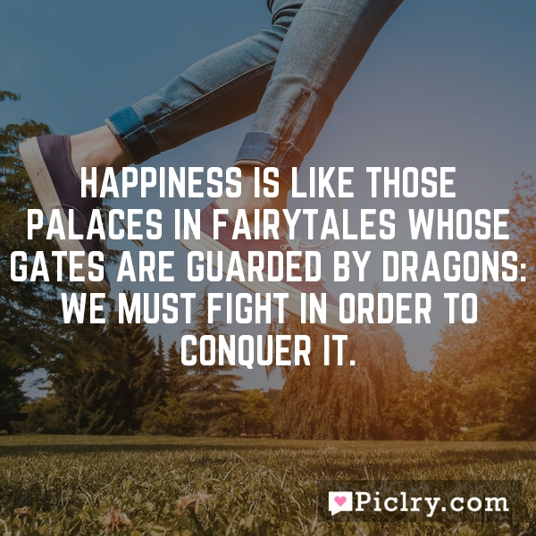 Happiness is like those palaces in fairytales whose gates are guarded by dragons: We must fight in order to conquer it.