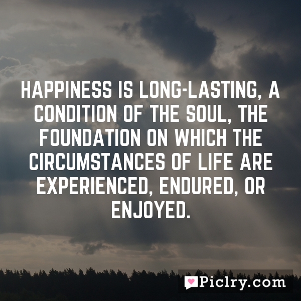 Happiness is long-lasting, a condition of the soul, the foundation on which the circumstances of life are experienced, endured, or enjoyed.