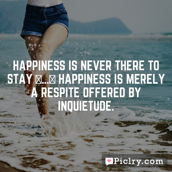 Happiness is never there to stay […] Happiness is merely a respite offered by inquietude.