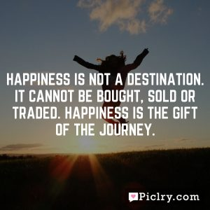 Happiness is not a destination. It cannot be bought, sold or traded. Happiness is the gift of the journey.