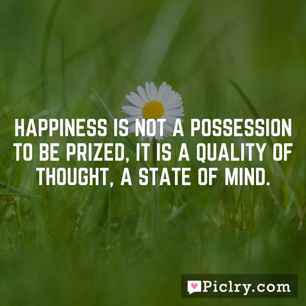 Happiness is not a possession to be prized, it is a quality of thought, a state of mind.