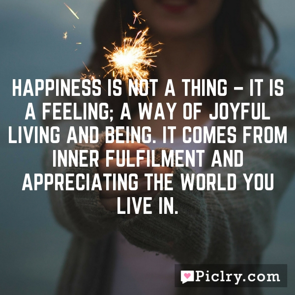 Happiness is not a thing – it is a feeling; a way of joyful living and being. It comes from inner fulfilment and appreciating the world you live in.