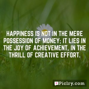 Happiness is not in the mere possession of money; it lies in the joy of achievement, in the thrill of creative effort.