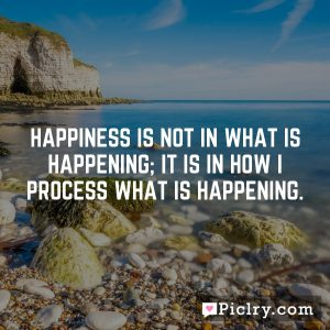 Happiness is not in what is happening; it is in how I process what is happening.