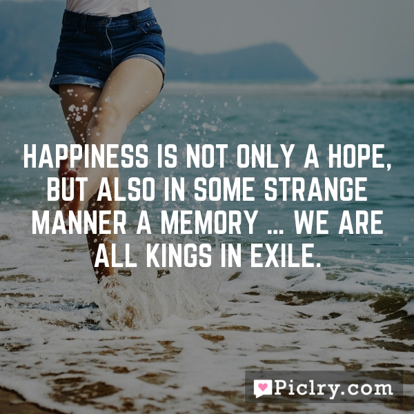 Happiness is not only a hope, but also in some strange manner a memory … we are all kings in exile.