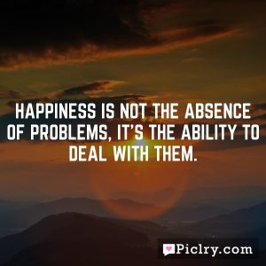 Happiness is not the absence of problems, it's the ability to deal with them.