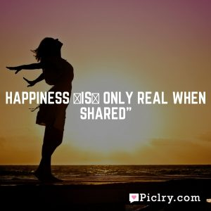 Happiness [is] only real when shared""