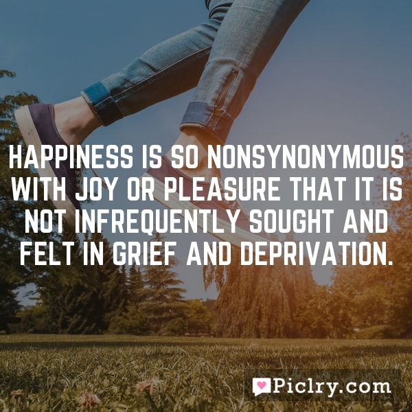 Happiness is so nonsynonymous with joy or pleasure that it is not infrequently sought and felt in grief and deprivation.