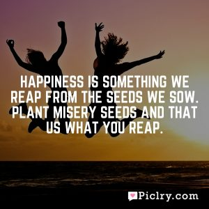 Happiness is something we reap from the seeds we sow. Plant misery seeds and that us what you reap.