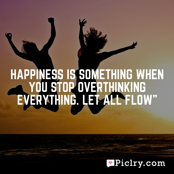 HAPPINESS is something when you stop overthinking everything. Let all flow""