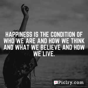 Happiness is the condition of who we are and how we think and what we believe and how we live.