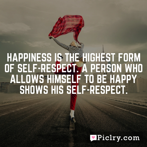 Happiness is the highest form of self-respect. A person who allows himself to be happy shows his self-respect.