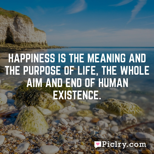 Happiness is the meaning and the purpose of life, the whole aim and end of human existence.