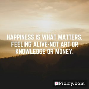 Happiness is what matters, feeling alive-not art or knowledge or money.