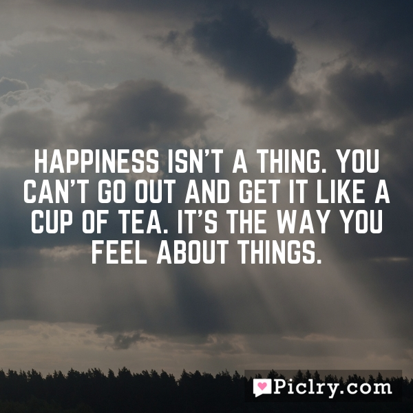 Happiness isn't a thing. You can't go out and get it like a cup of tea. It's the way you feel about things.