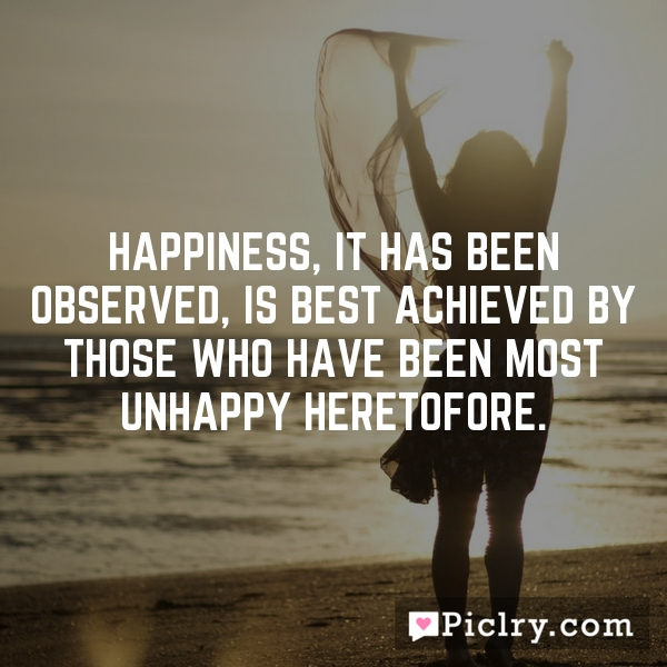 Happiness, it has been observed, is best achieved by those who have been most unhappy heretofore.