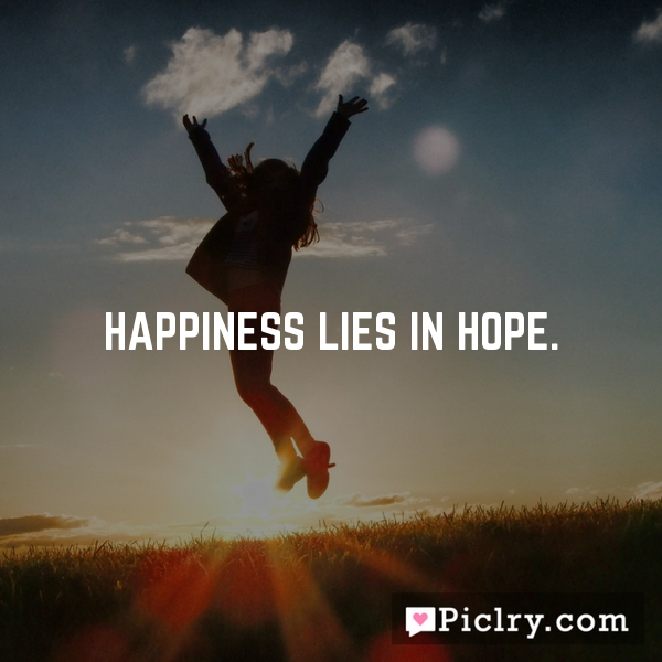 Happiness lies in hope.