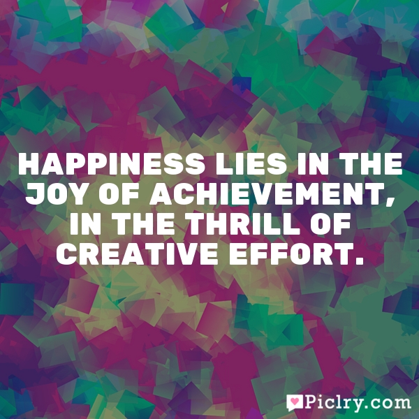 Happiness lies in the joy of achievement, in the thrill of creative effort.