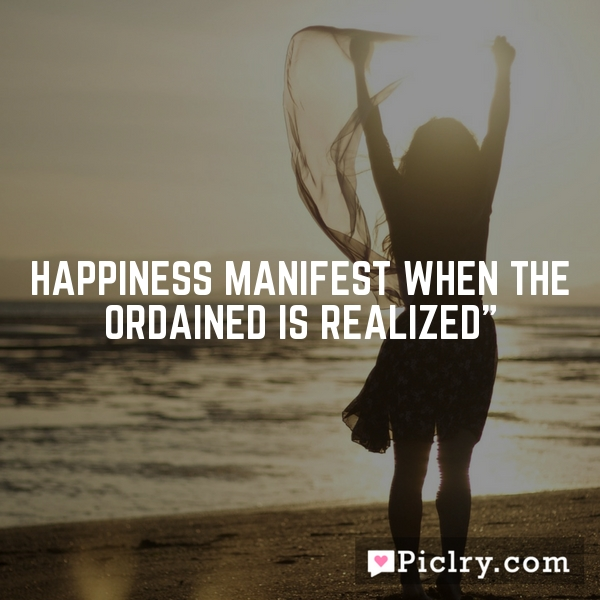 Happiness manifest when the ordained is realized""