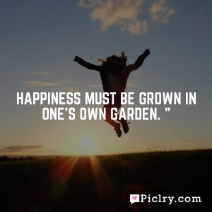 Happiness must be grown in one's own garden. ""