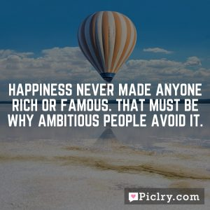 Happiness never made anyone rich or famous. That must be why ambitious people avoid it.