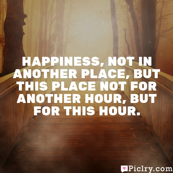 Happiness, not in another place, but this place not for another hour, but for this hour.