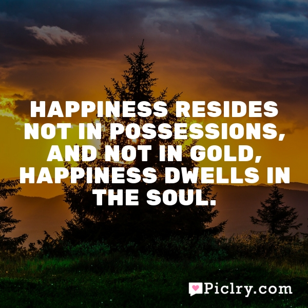 Happiness resides not in possessions, and not in gold, happiness dwells in the soul.