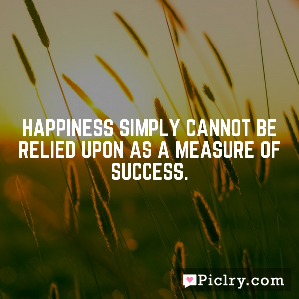 Happiness simply cannot be relied upon as a measure of success.