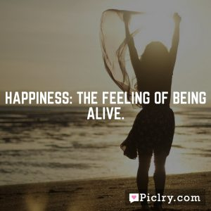 Happiness: the feeling of being alive.