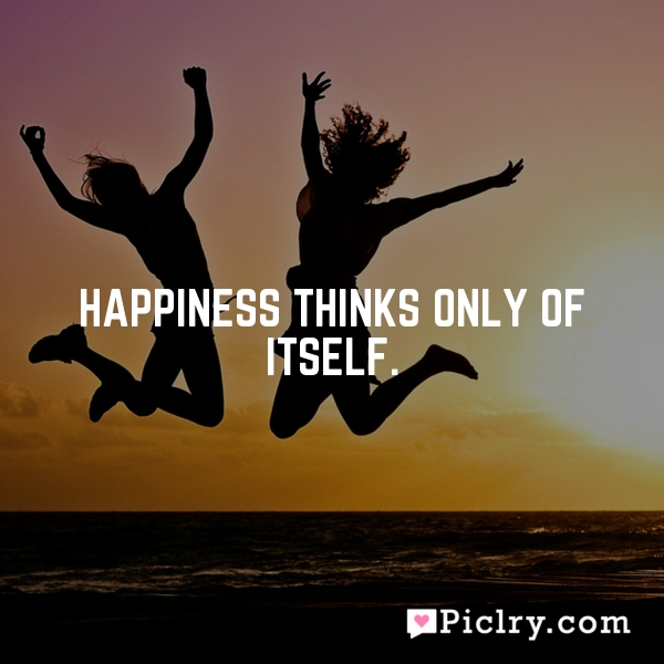 Happiness thinks only of itself.