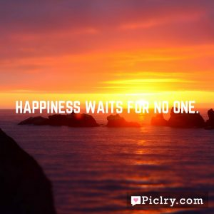 Happiness waits for no one.
