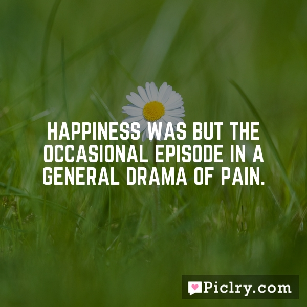 Happiness was but the occasional episode in a general drama of pain.