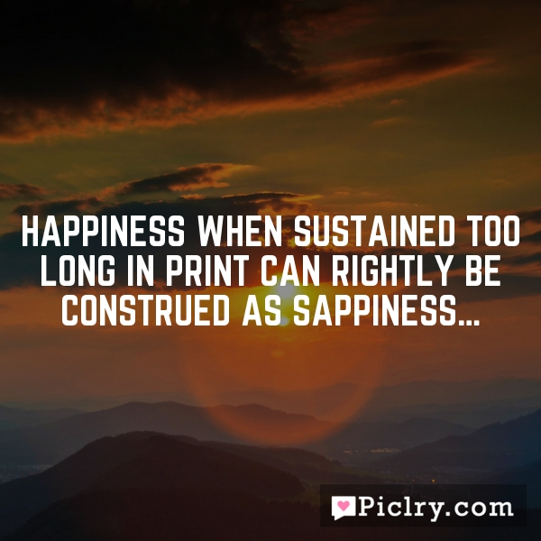Happiness when sustained too long in print can rightly be construed as sappiness…