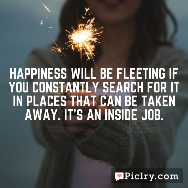Happiness will be fleeting if you constantly search for it in places that can be taken away. It's an inside job.
