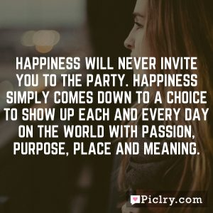 Happiness will never invite you to the party. Happiness simply comes down to a choice to show up each and every day on the world with passion, purpose, place and meaning.