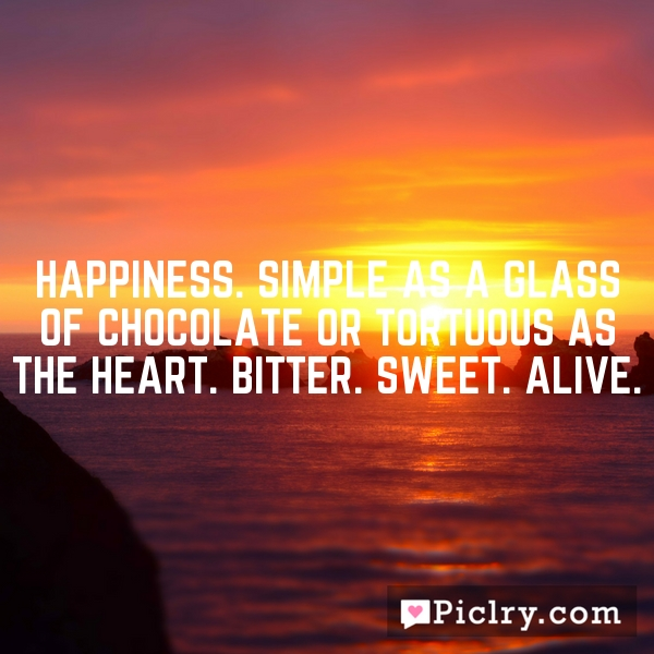 Happiness. Simple as a glass of chocolate or tortuous as the heart. Bitter. Sweet. Alive.