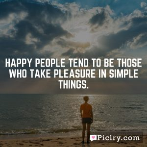 Happy people tend to be those who take pleasure in simple things.