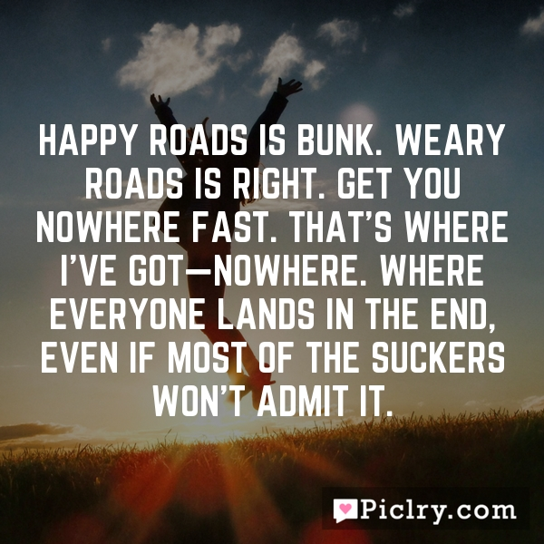 Happy roads is bunk. Weary roads is right. Get you nowhere fast. That's where I've got—nowhere. Where everyone lands in the end, even if most of the suckers won't admit it.