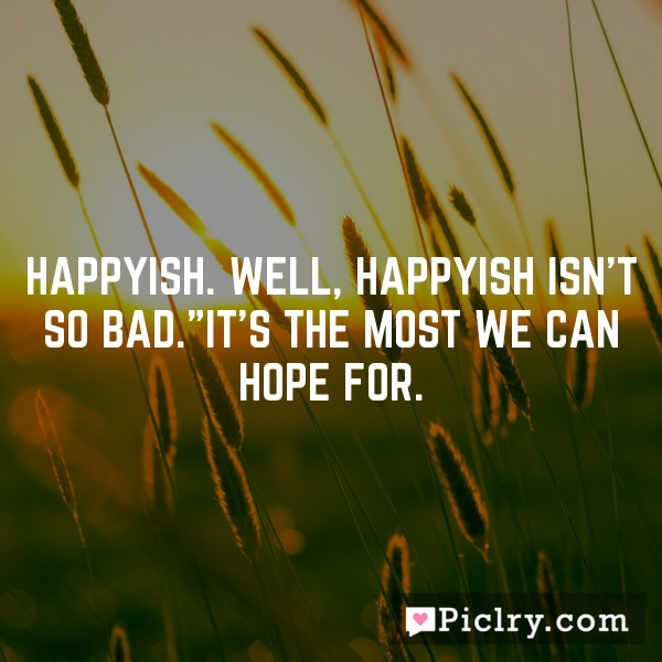 """Happyish. Well, happyish isn't so bad.""""It's the most we can hope for."""