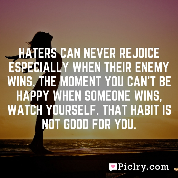 Haters can never rejoice especially when their enemy wins. The moment you can't be happy when someone wins, watch yourself. That habit is not good for you.