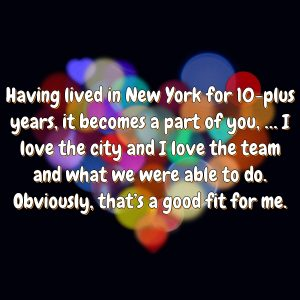 Having lived in New York for 10-plus years, it becomes a part of you, … I love the city and I love the team and what we were able to do. Obviously, that's a good fit for me.